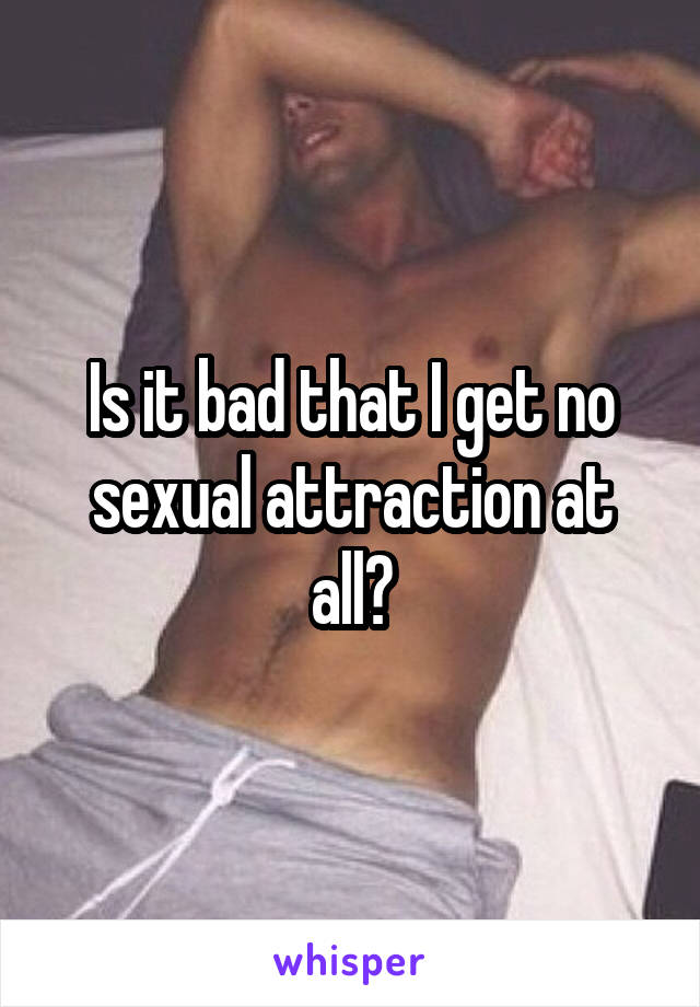 Is it bad that I get no sexual attraction at all?