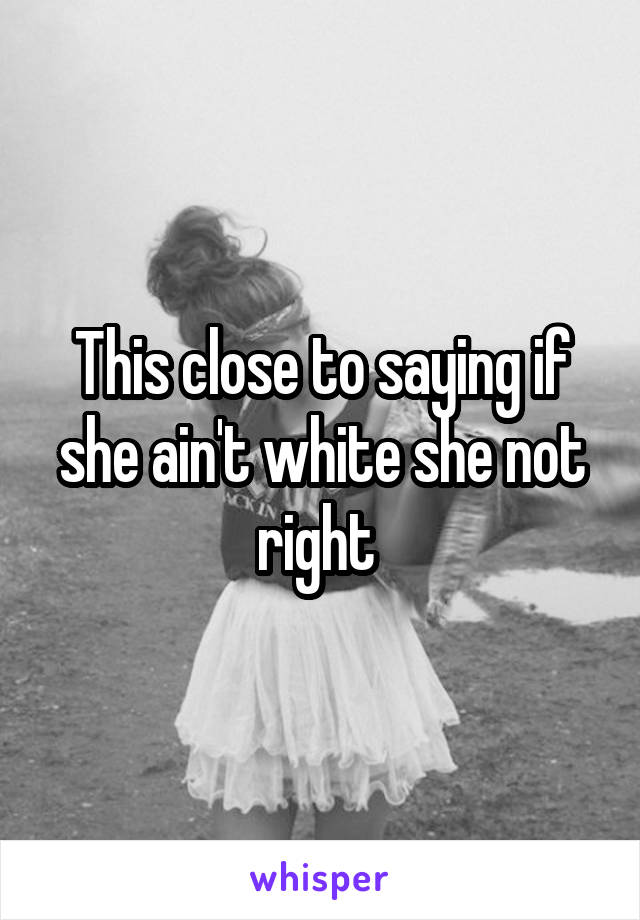 This close to saying if she ain't white she not right