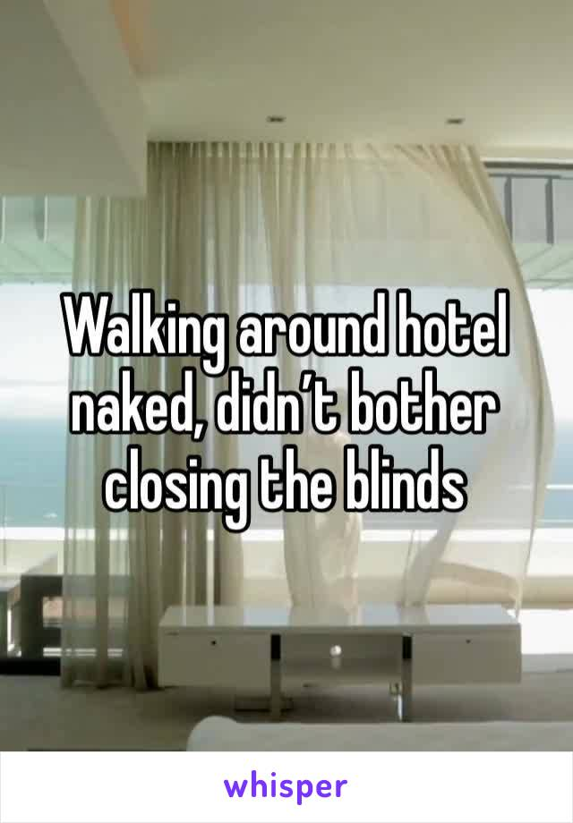 Walking around hotel naked, didn't bother closing the blinds