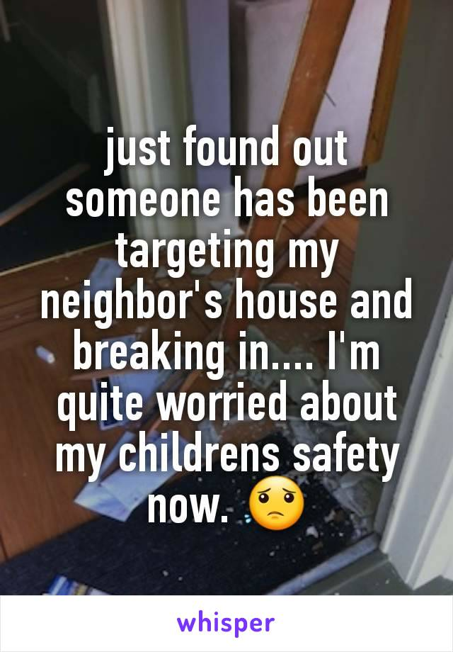 just found out someone has been targeting my neighbor's house and breaking in.... I'm quite worried about my childrens safety now. 😟