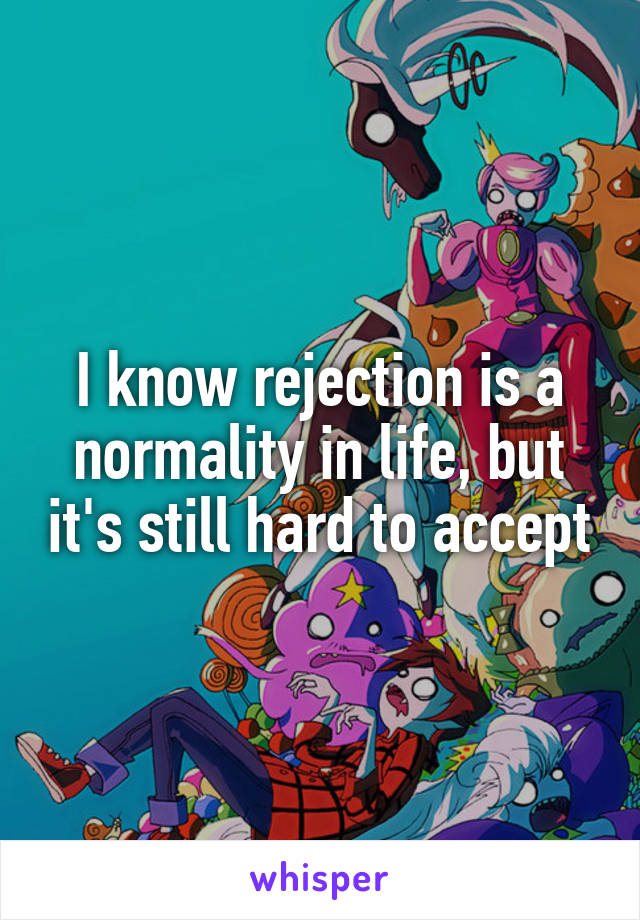 I know rejection is a normality in life, but it's still hard to accept