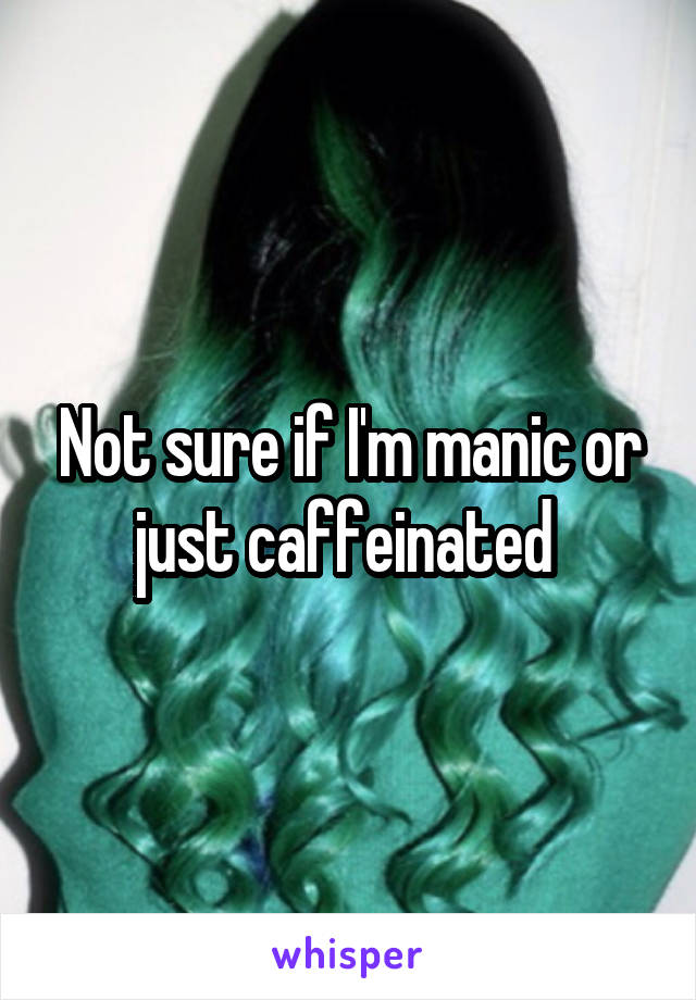 Not sure if I'm manic or just caffeinated