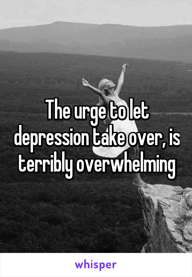 The urge to let depression take over, is terribly overwhelming