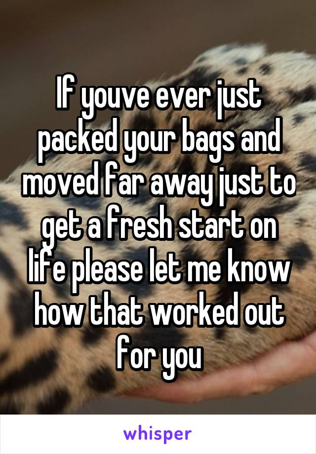 If youve ever just packed your bags and moved far away just to get a fresh start on life please let me know how that worked out for you