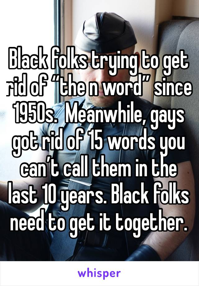 "Black folks trying to get rid of ""the n word"" since 1950s.  Meanwhile, gays got rid of 15 words you can't call them in the last 10 years. Black folks need to get it together."