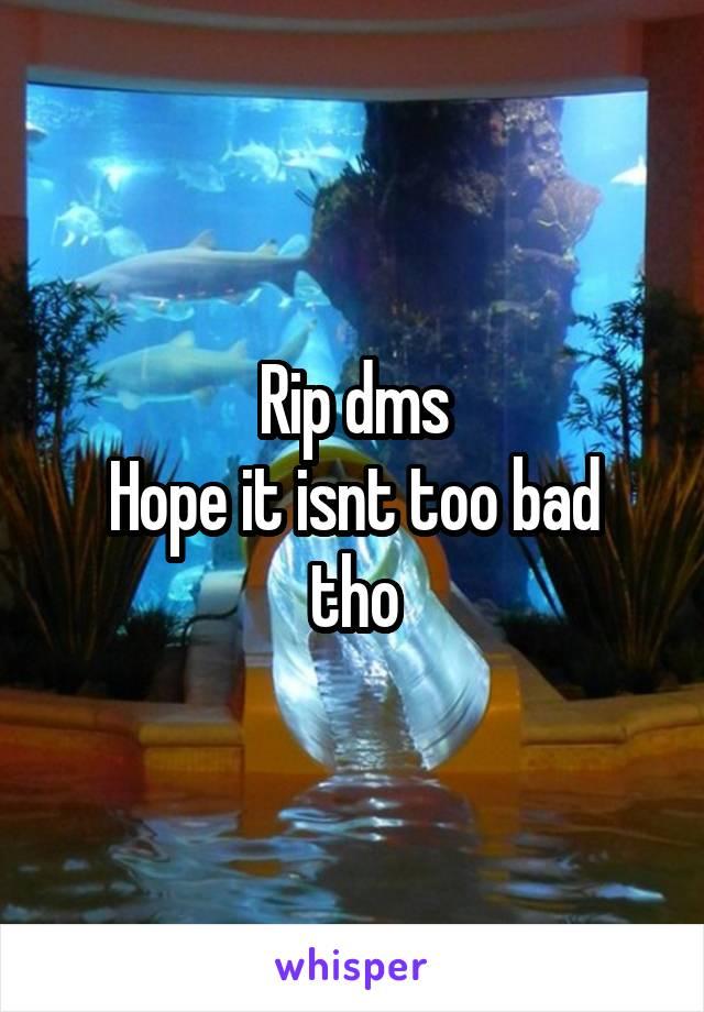 Rip dms Hope it isnt too bad tho