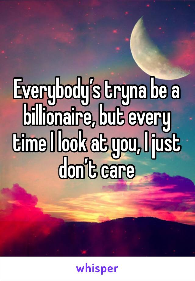 Everybody's tryna be a billionaire, but every time I look at you, I just don't care