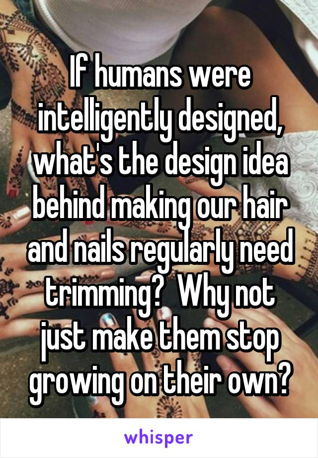 If humans were intelligently designed, what's the design idea behind making our hair and nails regularly need trimming?  Why not just make them stop growing on their own?
