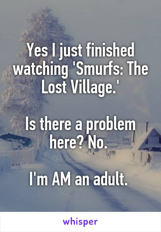 Yes I just finished watching 'Smurfs: The Lost Village.'  Is there a problem here? No.   I'm AM an adult.