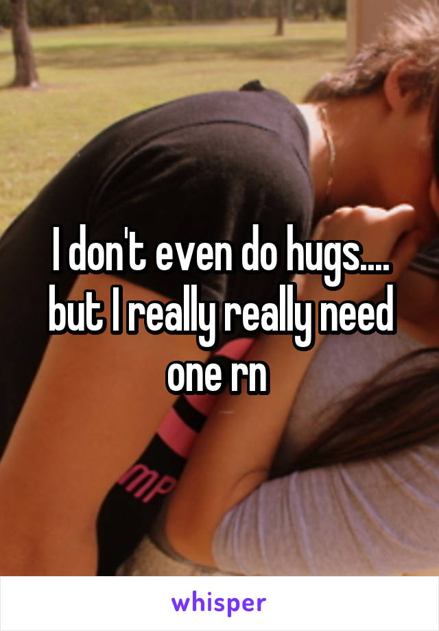 I don't even do hugs.... but I really really need one rn