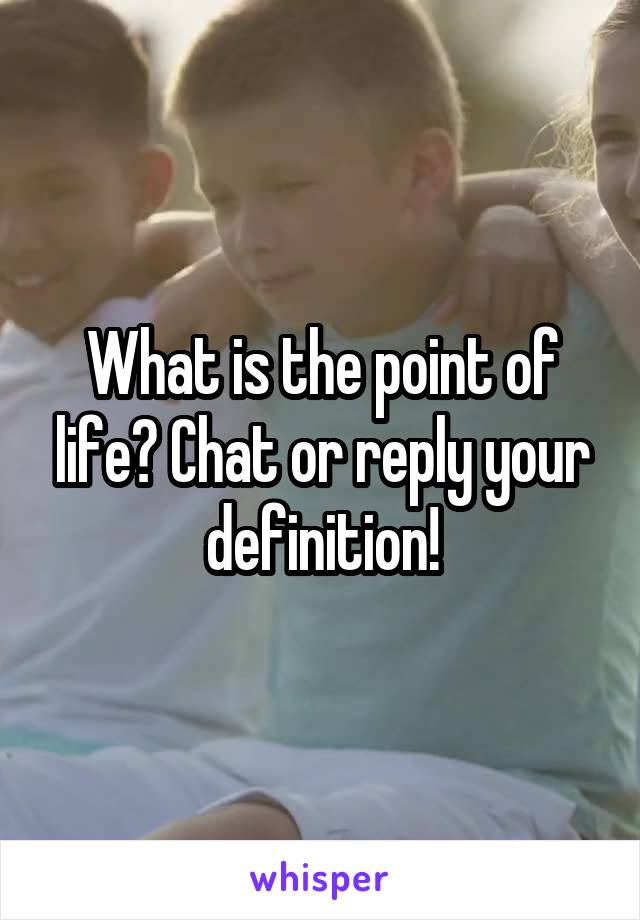 What is the point of life? Chat or reply your definition!
