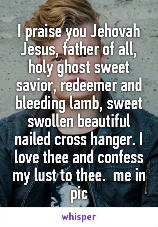 I praise you Jehovah Jesus, father of all, holy ghost sweet savior, redeemer and bleeding lamb, sweet swollen beautiful nailed cross hanger. I love thee and confess my lust to thee.  me in pic