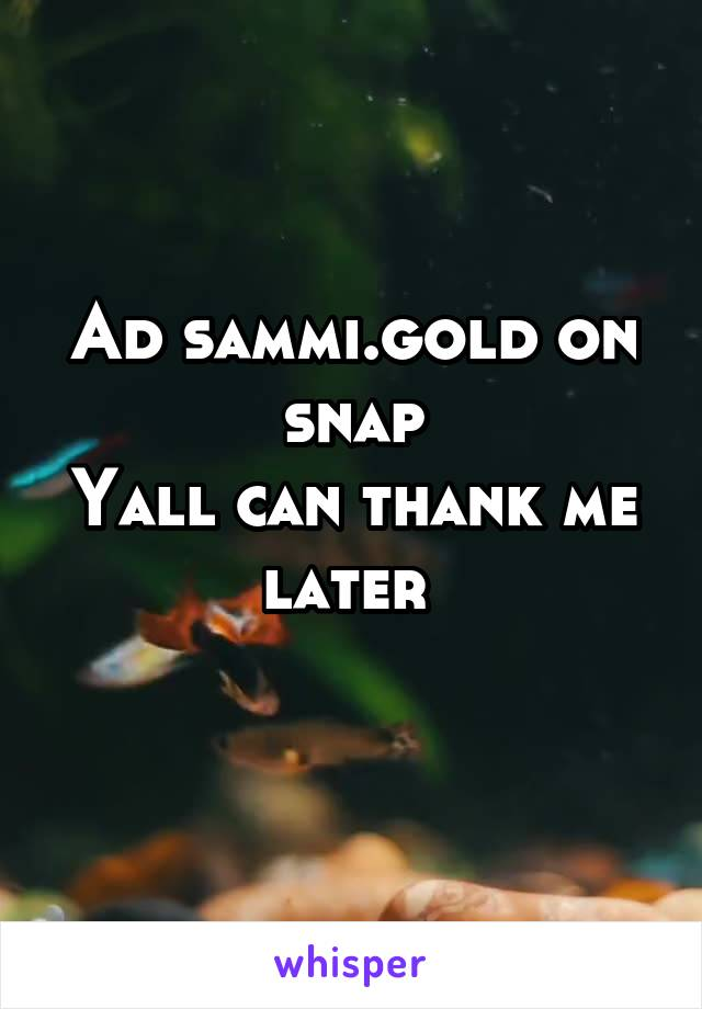 Ad sammi.gold on snap Yall can thank me later