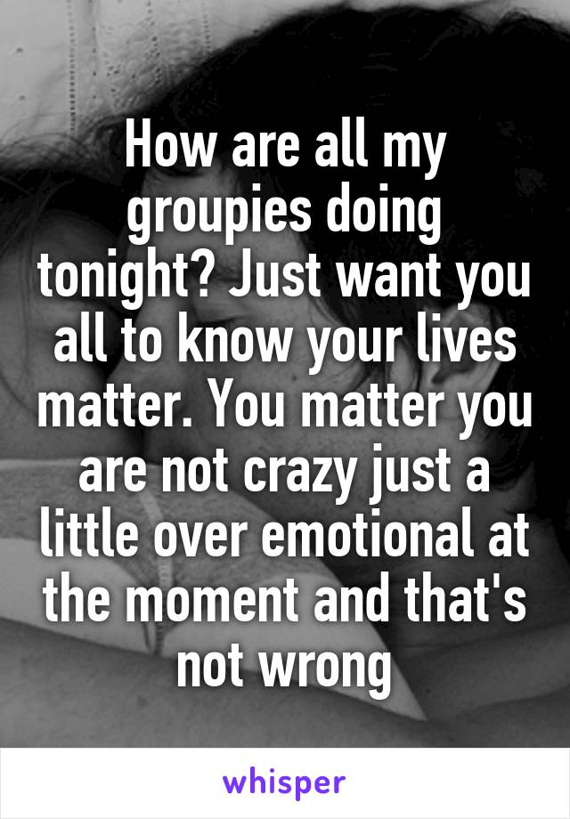 How are all my groupies doing tonight? Just want you all to know your lives matter. You matter you are not crazy just a little over emotional at the moment and that's not wrong