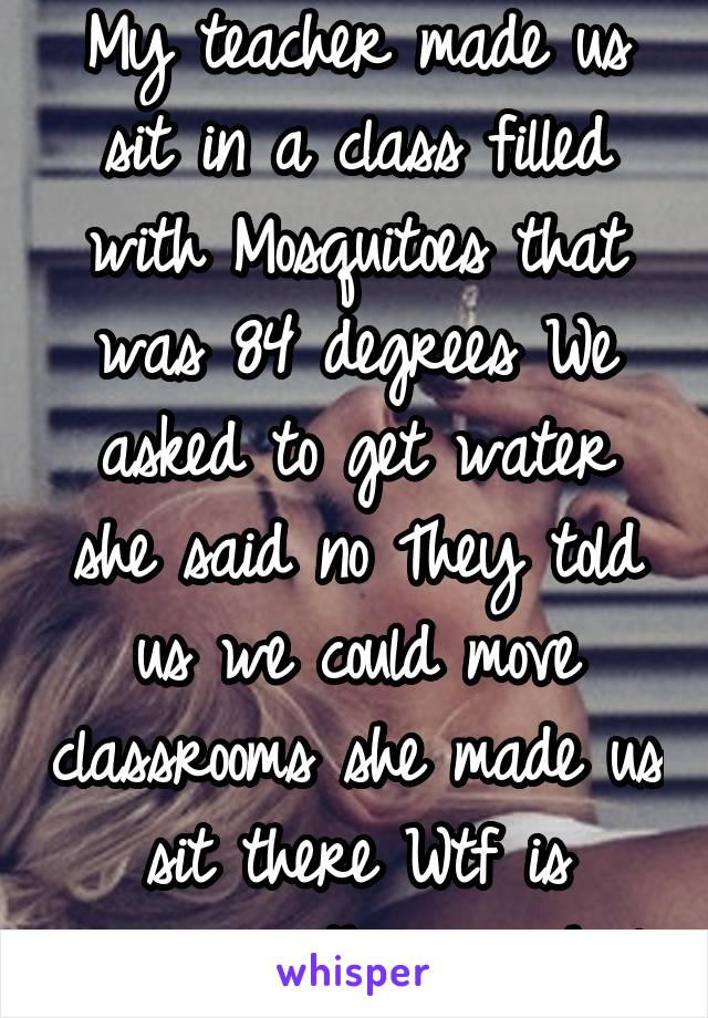 My teacher made us sit in a class filled with Mosquitoes that was 84 degrees We asked to get water she said no They told us we could move classrooms she made us sit there Wtf is wrong with my school