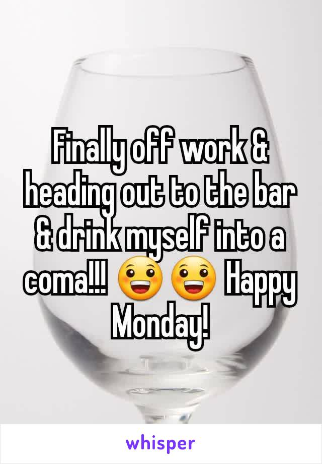 Finally off work & heading out to the bar & drink myself into a coma!!! 😀😀 Happy Monday!