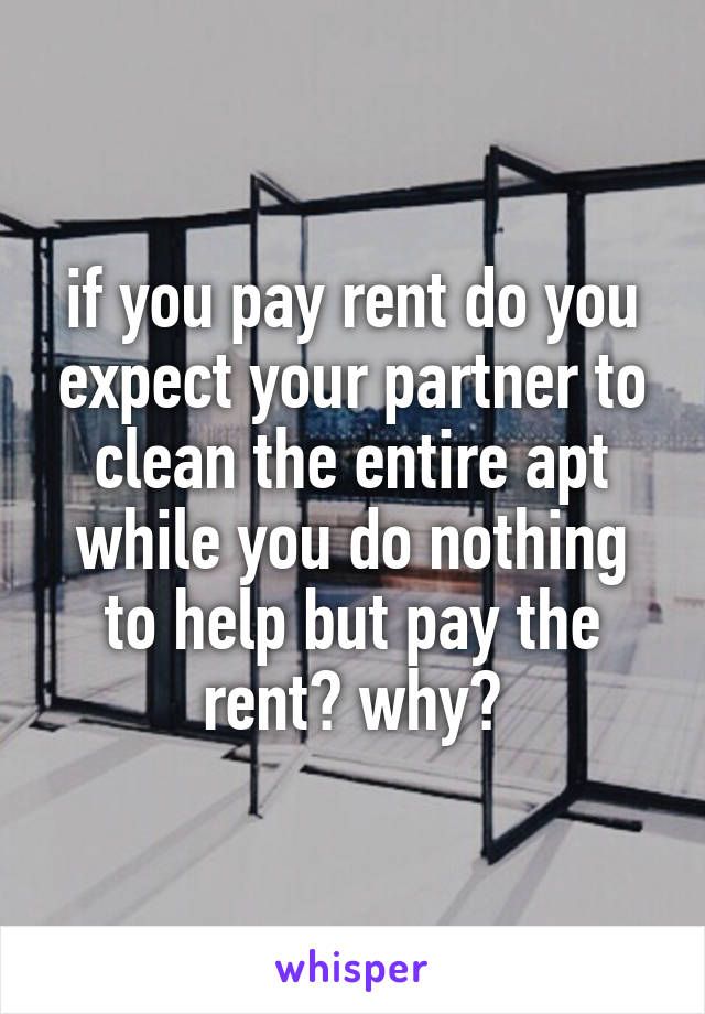if you pay rent do you expect your partner to clean the entire apt while you do nothing to help but pay the rent? why?