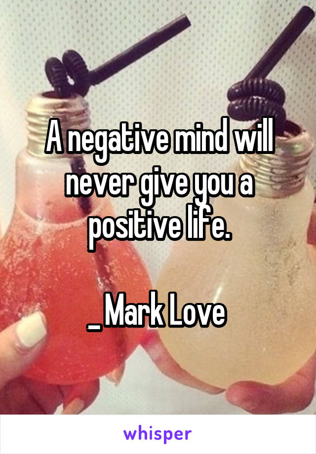 A negative mind will never give you a positive life.  _ Mark Love