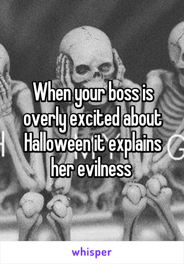 When your boss is overly excited about Halloween it explains her evilness