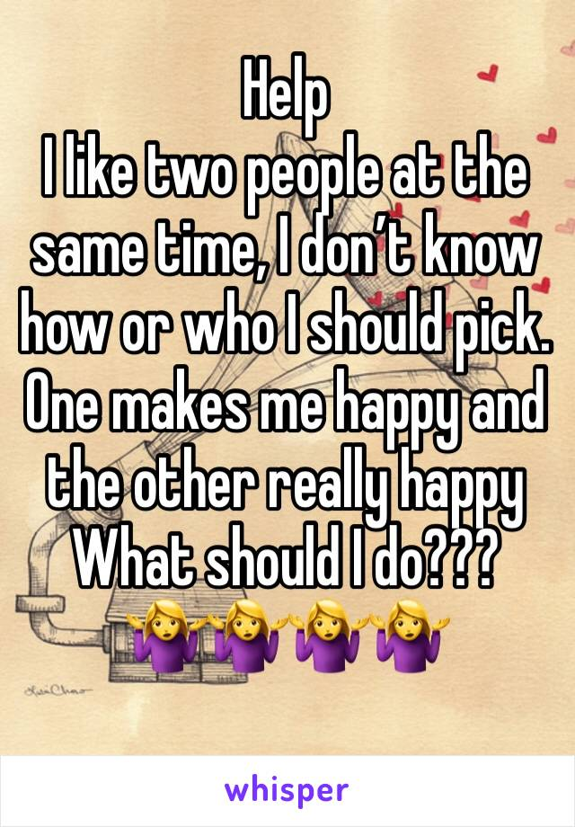 Help I like two people at the same time, I don't know how or who I should pick. One makes me happy and the other really happy  What should I do???  🤷♀️🤷♀️🤷♀️🤷♀️