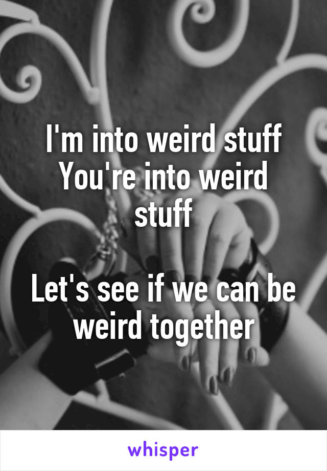 I'm into weird stuff You're into weird stuff  Let's see if we can be weird together