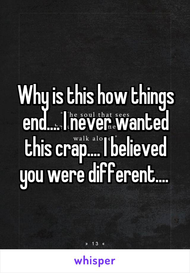 Why is this how things end.... I never wanted this crap.... I believed you were different....