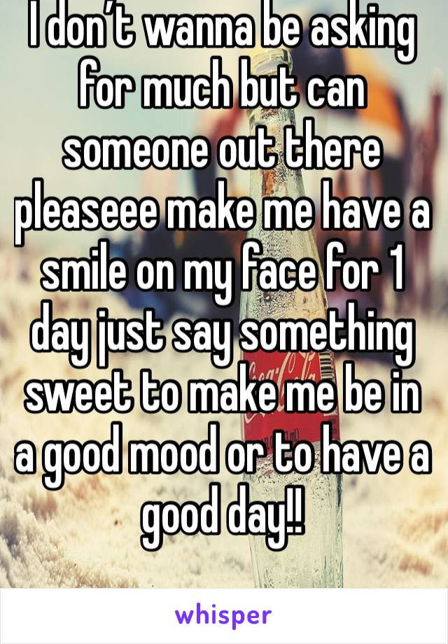I don't wanna be asking for much but can someone out there pleaseee make me have a smile on my face for 1 day just say something sweet to make me be in a good mood or to have a good day!!