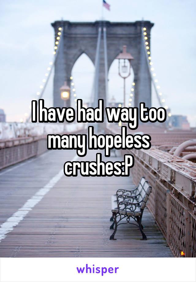 I have had way too many hopeless crushes:P