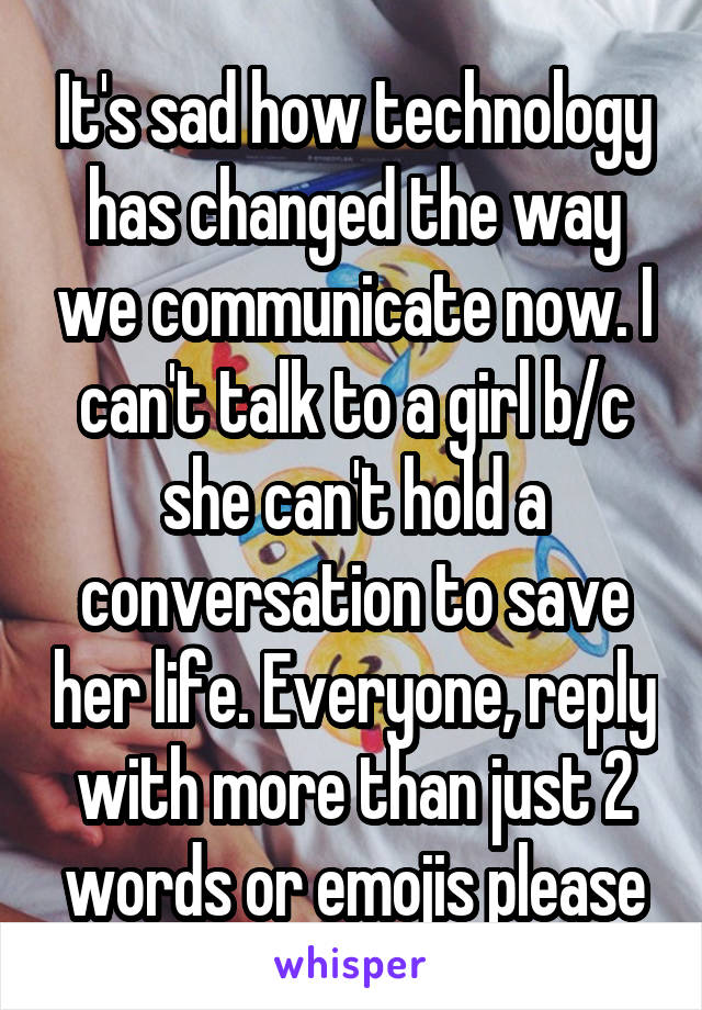It's sad how technology has changed the way we communicate now. I can't talk to a girl b/c she can't hold a conversation to save her life. Everyone, reply with more than just 2 words or emojis please