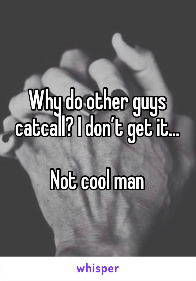 Why do other guys catcall? I don't get it...  Not cool man
