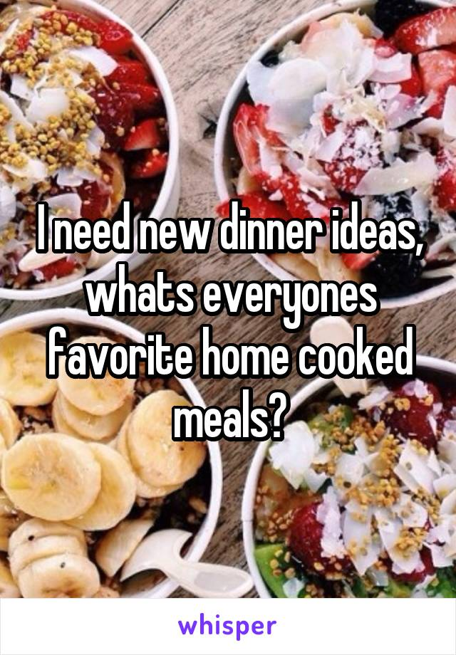 I need new dinner ideas, whats everyones favorite home cooked meals?