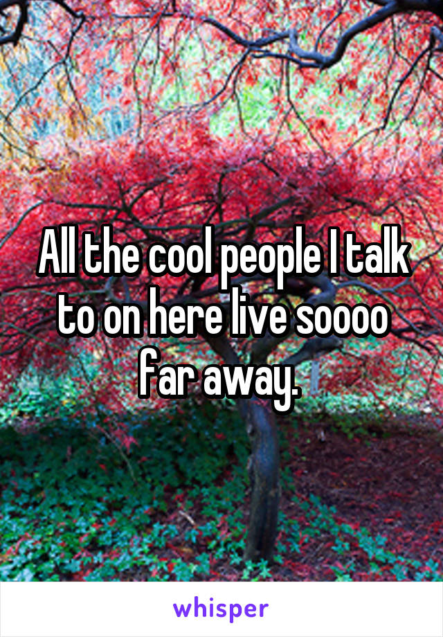 All the cool people I talk to on here live soooo far away.