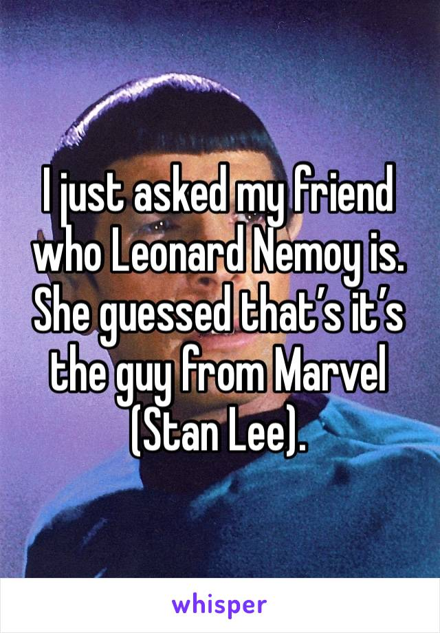 I just asked my friend who Leonard Nemoy is. She guessed that's it's the guy from Marvel (Stan Lee).