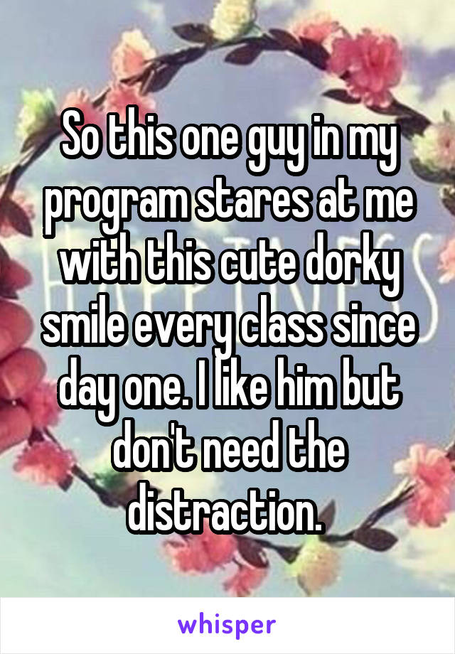 So this one guy in my program stares at me with this cute dorky smile every class since day one. I like him but don't need the distraction.