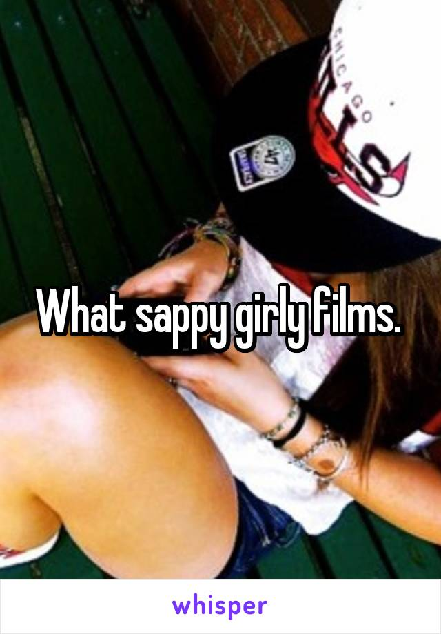 What sappy girly films.