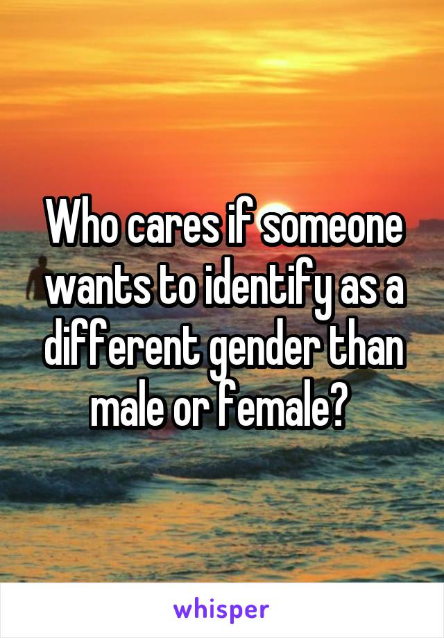 Who cares if someone wants to identify as a different gender than male or female?
