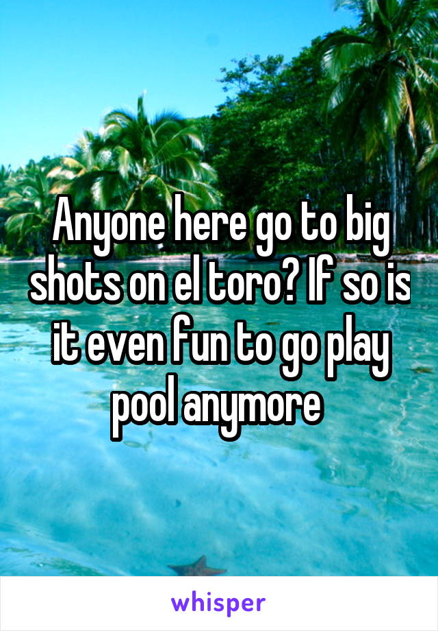 Anyone here go to big shots on el toro? If so is it even fun to go play pool anymore