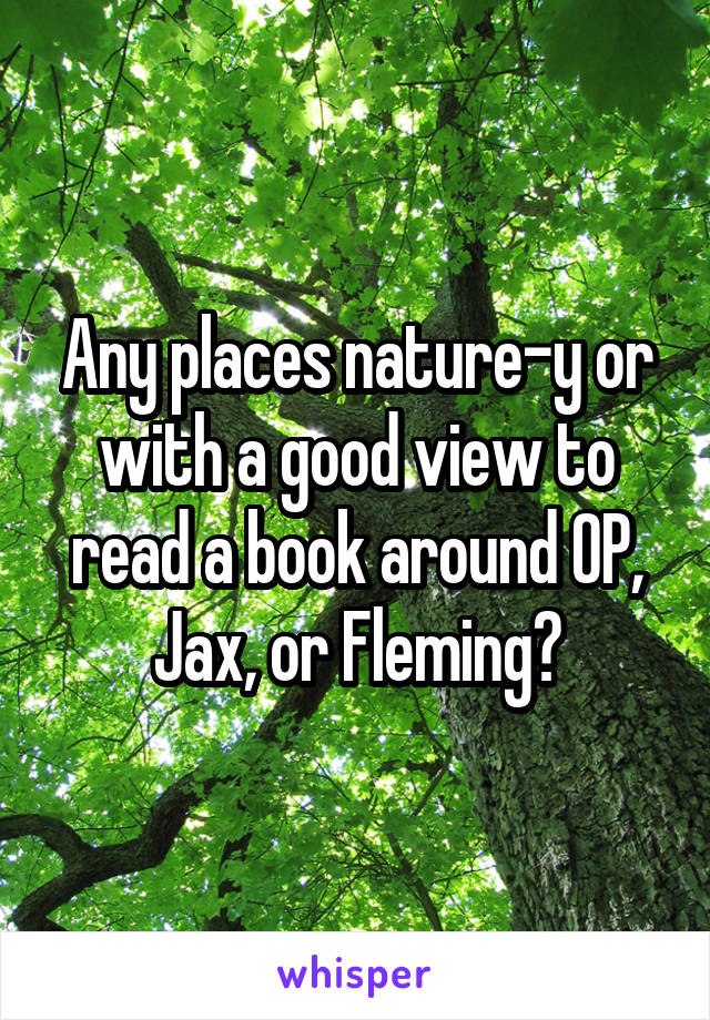 Any places nature-y or with a good view to read a book around OP, Jax, or Fleming?