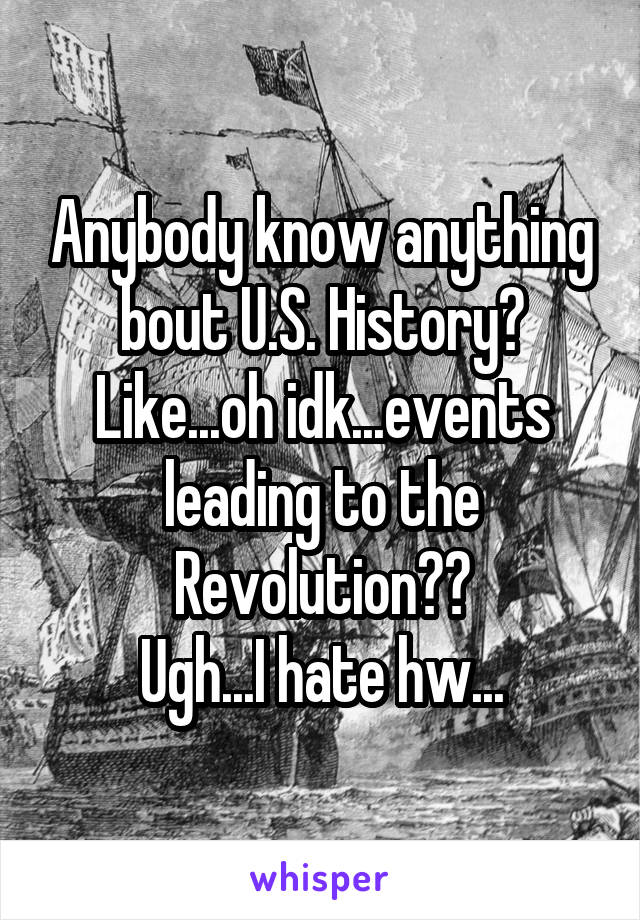 Anybody know anything bout U.S. History? Like...oh idk...events leading to the Revolution?? Ugh...I hate hw...