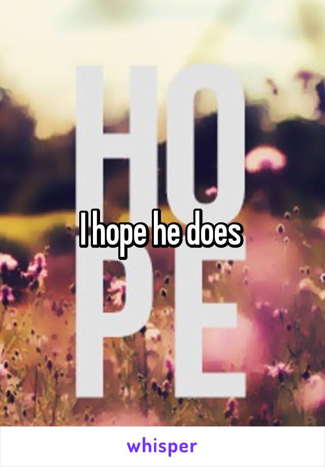 I hope he does