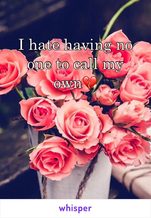 I hate having no one to call my own💔