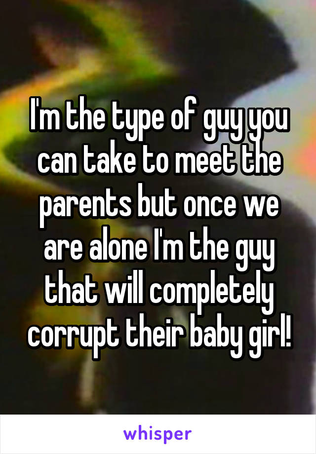 I'm the type of guy you can take to meet the parents but once we are alone I'm the guy that will completely corrupt their baby girl!