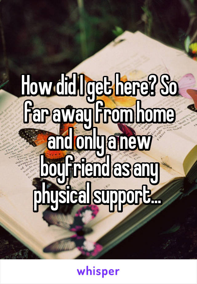 How did I get here? So far away from home and only a new boyfriend as any physical support...