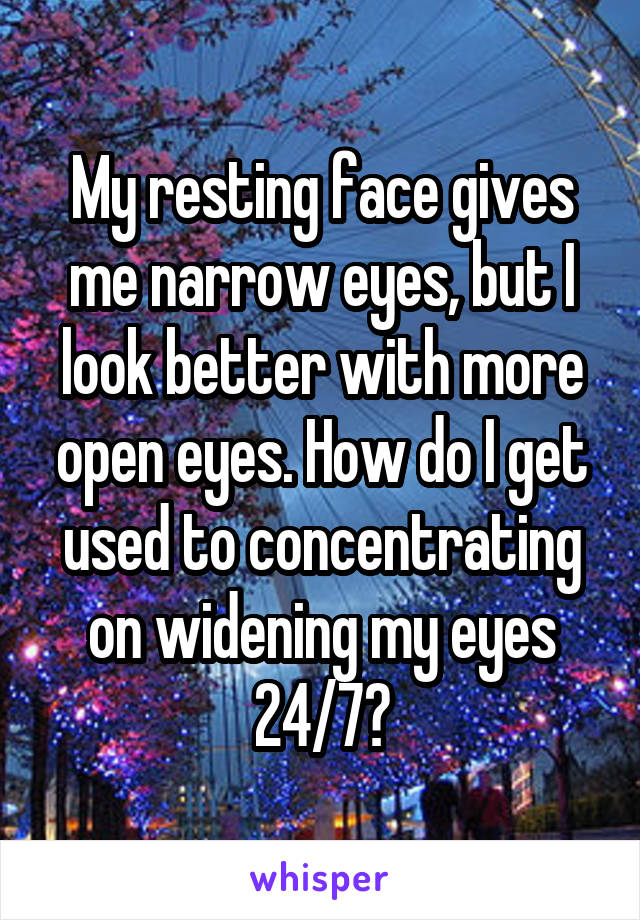 My resting face gives me narrow eyes, but I look better with more open eyes. How do I get used to concentrating on widening my eyes 24/7?
