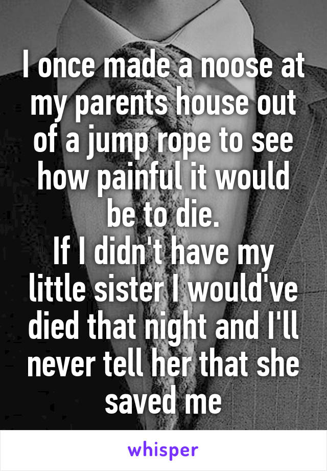 I once made a noose at my parents house out of a jump rope to see how painful it would be to die. If I didn't have my little sister I would've died that night and I'll never tell her that she saved me