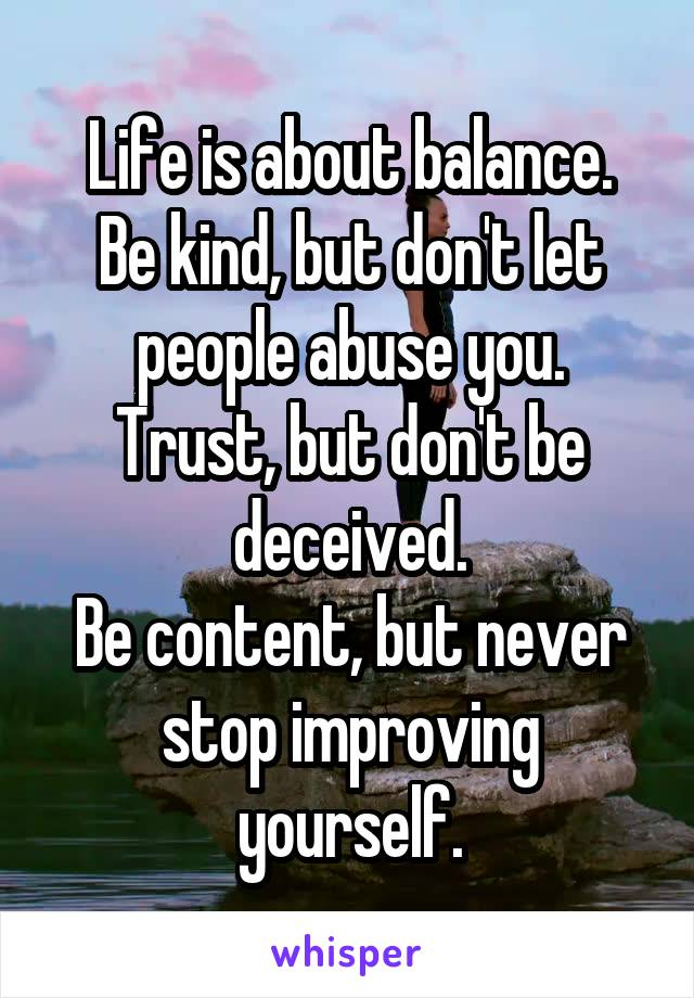 Life is about balance. Be kind, but don't let people abuse you. Trust, but don't be deceived. Be content, but never stop improving yourself.