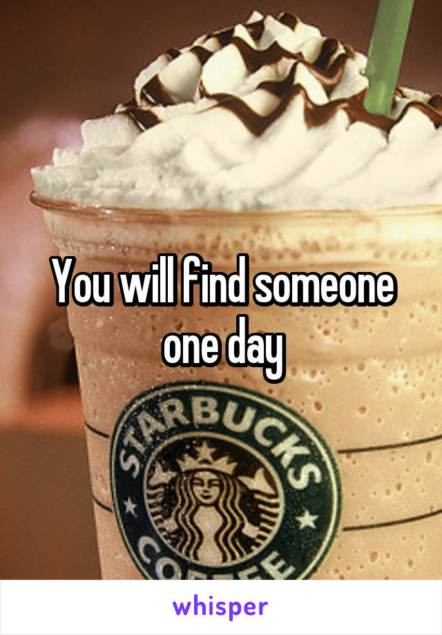 You will find someone one day