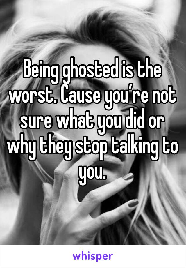 Being ghosted is the worst. Cause you're not sure what you did or why they stop talking to you.