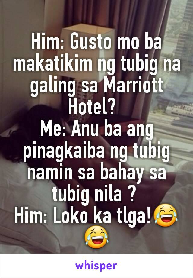 Him: Gusto mo ba makatikim ng tubig na galing sa Marriott Hotel?   Me: Anu ba ang pinagkaiba ng tubig namin sa bahay sa tubig nila ?  Him: Loko ka tlga!😂😂