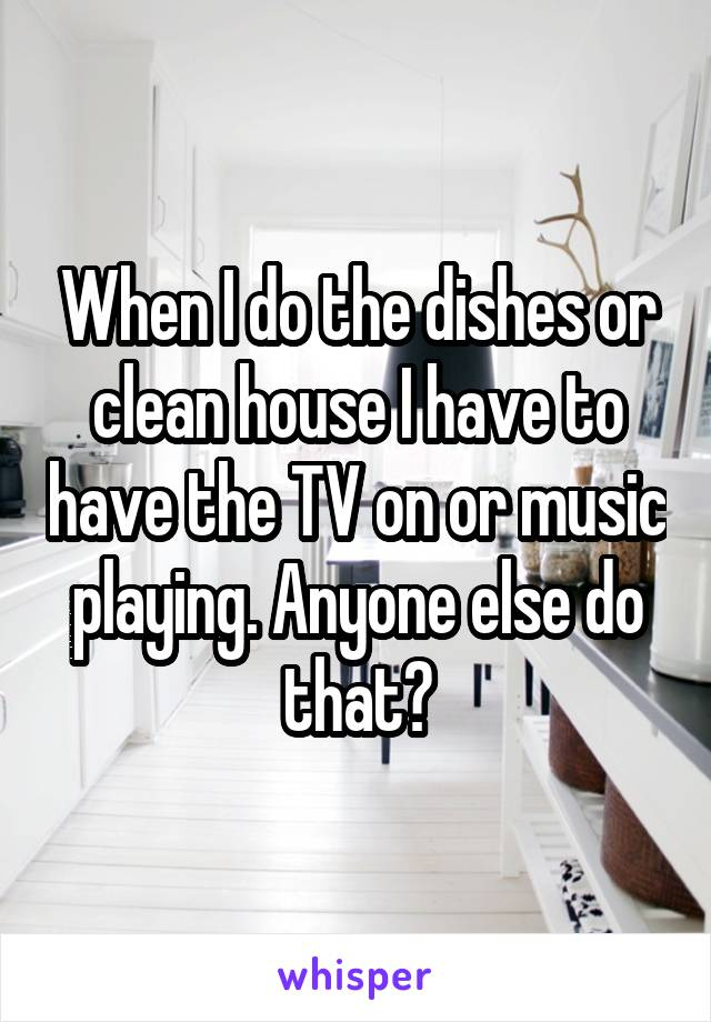 When I do the dishes or clean house I have to have the TV on or music playing. Anyone else do that?